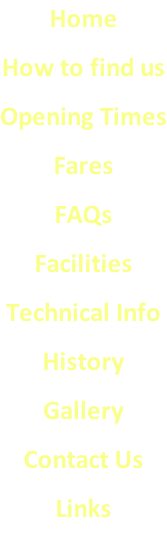 Home How to find us Opening Times Fares FAQs Facilities Technical Info History Gallery Contact Us Links